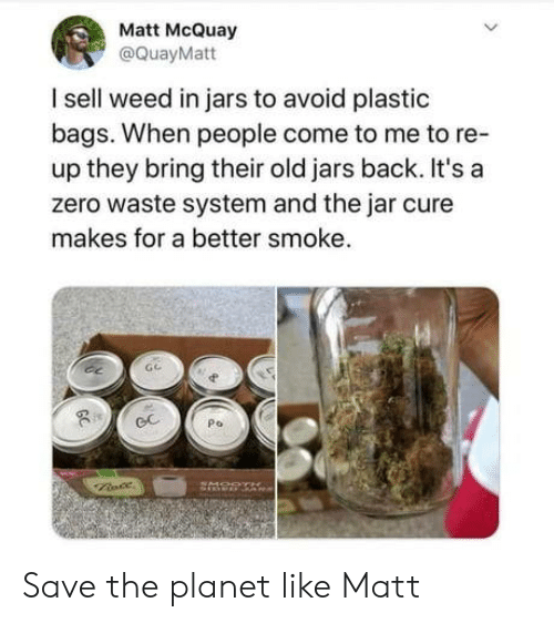 Weed, Zero, and Old: Matt McQuay  @QuayMatt  I sell weed in jars to avoid plastic  bags. When people come to me to re-  up they bring their old jars back. It's a  zero waste system and the jar cure  makes for a better smoke.  Po  GC Save the planet like Matt