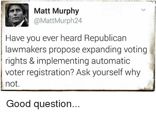 Voting Rights: Matt Murphy  @Matt Murph 24  Have you ever heard Republican  lawmakers propose expanding voting  rights & implementing automatic  voter registration? Ask yourself why  not. Good question...