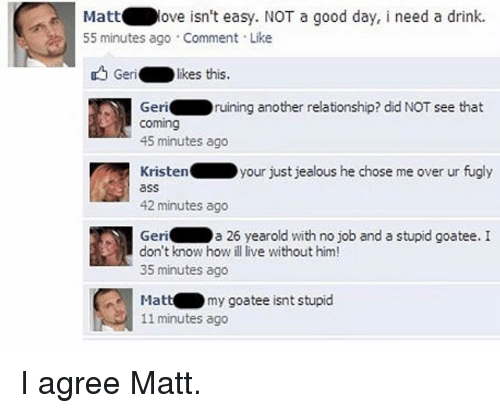 Funny, Jealous, and Good: Matt  ove isn't easy. NOT a good day, i need a drink.  55 minutes ago Comment Like  Geri  likes this.  Geri  ruining another relationship? did NOT see that  Coming  45 minutes ago  Kristen your just jealous he chose me over ur fugly  42 minutes ago  Geri  a 26 yearold with no job and a stupid goatee. I  don't know how ill live without him!  35 minutes ago  my goatee isnt stupid  Matt  11 minutes ago I agree Matt.
