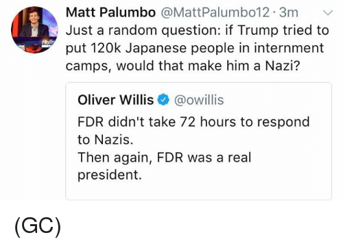Nazy: Matt Palumbo @MattPalumbo12. 3m  Just a random question: if Trump tried to  put 120k Japanese people in internment  camps, would that make him a Nazi?  Molft  Oliver Willis@owillis  FDR didn't take 72 hours to respond  to Nazis.  Then again, FDR was a real  president. (GC)