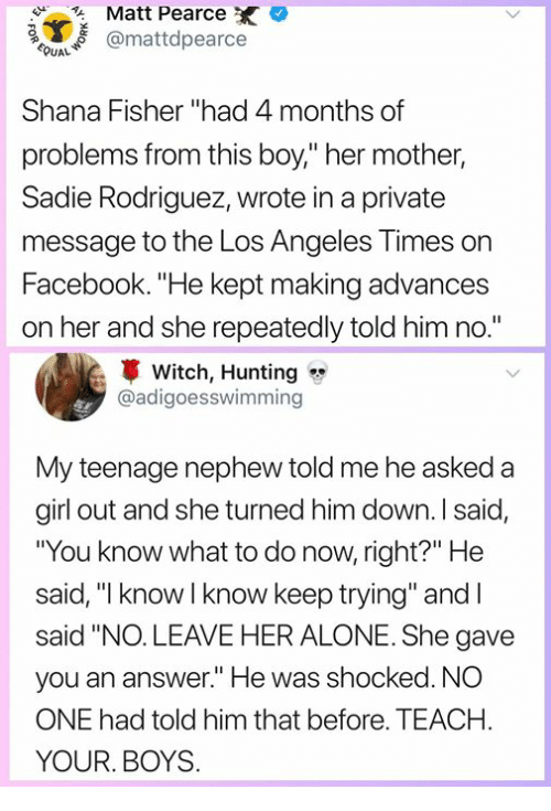 """Being Alone, Facebook, and Memes: Matt Pearce  mattdpearce  Shana Fisher """"had 4 months of  problems from this boy,"""" her mother,  Sadie Rodriguez, wrote in a private  message to the Los Angeles Times on  Facebook. """"He kept making advances  on her and she repeatedly told him no.""""  Witch, Hunting  @adigoesswimming  My teenage nephew told me he asked a  girl out and she turned him down. I said  """"You know what to do now, right?"""" He  said, """" know I know keep trying"""" and I  said """"NO.LEAVE HER ALONE. She gave  you an answer."""" He was shocked. NO  ONE had told him that before. TEACH  YOUR. BOYS"""