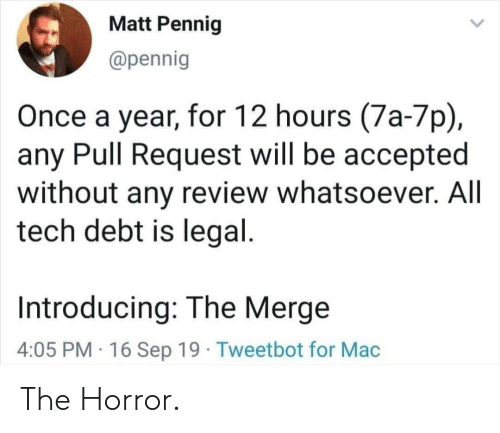 Introducing: Matt Pennig  @pennig  Once a year, for 12 hours (7a-7p)  any Pull Request will be accepted  without any review whatsoever. All  tech debt is legal.  Introducing: The Merge  4:05 PM 16 Sep 19 Tweetbot for Mac The Horror.