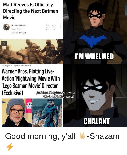 Reev: Matt Reeves ls Officially  Directing the Next Batman  Movie  Germain Lussier  Today 2:37pm  19.0K  6  Filed to: BATMAN  v  12:45pm PT by Rebecca Ford  Warner Bros. Plotting Live-  Action Nightwing Movie With  Lego Batman Movie Director  (Exclusive)  I MWHELMED  CHALANT Good morning, y'all 🤘🏼-Shazam⚡