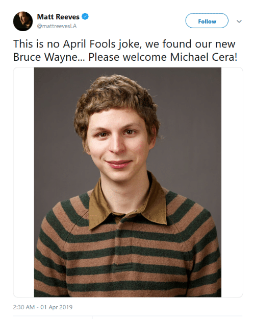 Michael Cera, Michael, and April Fools: Matt Reeves  @mattreevesLA  Follow  This is no April Fools joke, we found our new  Bruce Wayne... Please welcome Michael Cera!  2:30 AM - 01 Apr 2019