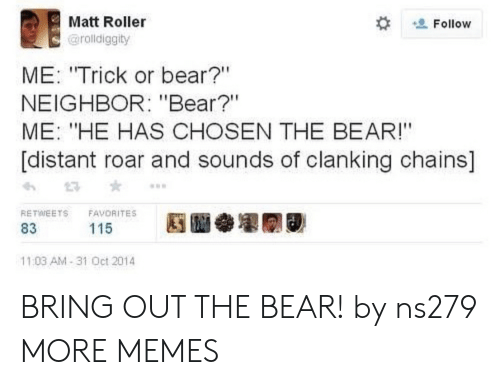 "roar: Matt Roller  Follow  @rolldiggity  ME: ""Trick or bear?""  NEIGHBOR: ""Bear?""  ME: ""HE HAS CHOSEN THE BEAR!""  [distant roar and sounds of clanking chains]  RETWEETS  FAVORITES  115  83  11:03 AM-31 Oct 2014 BRING OUT THE BEAR! by ns279 MORE MEMES"