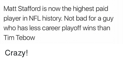 Tims: Matt Stafford is now the highest paid  player in NFL history. Not bad for a guy  who has less career playoff wins than  Tim Tebow Crazy!