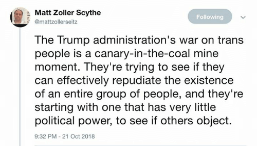 Dank, Power, and Trump: (  Matt Zoller soythe  Following  @mattzollerseitz  The Trump administration's war on trans  people is a canary-in-the-coal mine  moment. They're trying to see if they  can effectively repudiate the existence  of an entire group of people, and they're  starting with one that has very little  political power, to see if others object.  9:32 PM-21 Oct 2018
