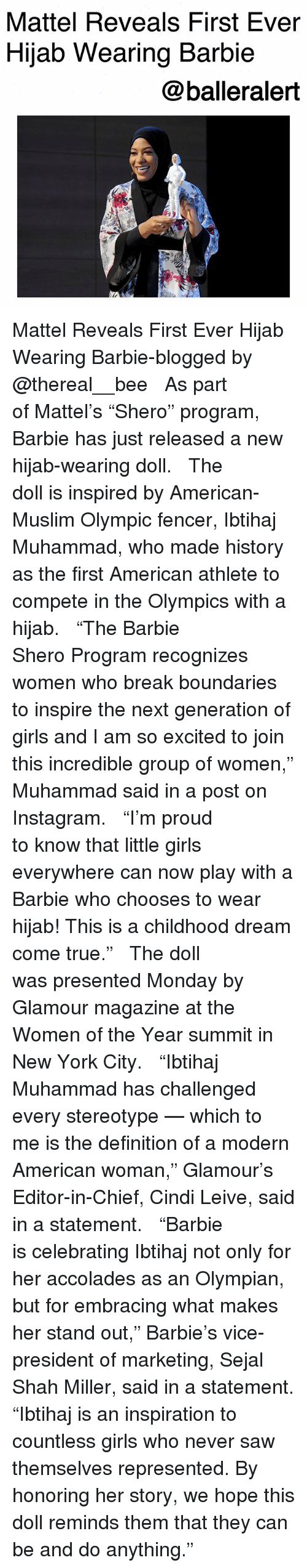 """accolades: Mattel Reveals First Ever  Hijab Wearing Barbie  @balleralert Mattel Reveals First Ever Hijab Wearing Barbie-blogged by @thereal__bee ⠀⠀⠀⠀⠀⠀⠀⠀⠀ ⠀⠀ As part of Mattel's """"Shero"""" program, Barbie has just released a new hijab-wearing doll. ⠀⠀⠀⠀⠀⠀⠀⠀⠀ ⠀⠀ The doll is inspired by American-Muslim Olympic fencer, Ibtihaj Muhammad, who made history as the first American athlete to compete in the Olympics with a hijab. ⠀⠀⠀⠀⠀⠀⠀⠀⠀ ⠀⠀ """"The Barbie Shero Program recognizes women who break boundaries to inspire the next generation of girls and I am so excited to join this incredible group of women,"""" Muhammad said in a post on Instagram. ⠀⠀⠀⠀⠀⠀⠀⠀⠀ ⠀⠀ """"I'm proud to know that little girls everywhere can now play with a Barbie who chooses to wear hijab! This is a childhood dream come true."""" ⠀⠀⠀⠀⠀⠀⠀⠀⠀ ⠀⠀ The doll was presented Monday by Glamour magazine at the Women of the Year summit in New York City. ⠀⠀⠀⠀⠀⠀⠀⠀⠀ ⠀⠀ """"Ibtihaj Muhammad has challenged every stereotype — which to me is the definition of a modern American woman,"""" Glamour's Editor-in-Chief, Cindi Leive, said in a statement. ⠀⠀⠀⠀⠀⠀⠀⠀⠀ ⠀⠀ """"Barbie is celebrating Ibtihaj not only for her accolades as an Olympian, but for embracing what makes her stand out,"""" Barbie's vice-president of marketing, Sejal Shah Miller, said in a statement. """"Ibtihaj is an inspiration to countless girls who never saw themselves represented. By honoring her story, we hope this doll reminds them that they can be and do anything."""""""