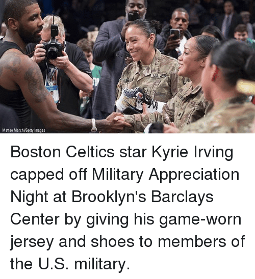 Boston Celtics: Matteo MarchiGetty Images Boston Celtics star Kyrie Irving capped off Military Appreciation Night at Brooklyn's Barclays Center by giving his game-worn jersey and shoes to members of the U.S. military.