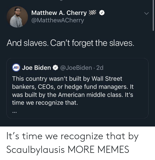 Joe Biden: Matthew A. Cherry  @MatthewACherry  And slaves. Can't forget the slaves.  J0 Joe Biden @JoeBiden 2d  This country wasn't built by Wall Street  bankers, CEOS, or hedge fund managers. It  was built by the American middle class. It's  time we recognize that. It's time we recognize that by Scaulbylausis MORE MEMES
