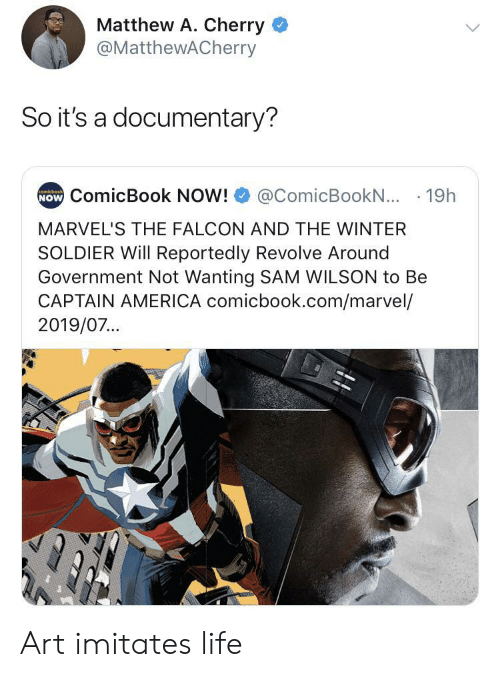 Imitates: Matthew A. Cherry  @MatthewACherry  So it's a documentary?  NOW ComicBook NOW!  comicbook  @ComicBookN... 19h  MARVEL'S THE FALCON AND THE WINTER  SOLDIER Will Reportedly Revolve Around  Government Not Wanting SAM WILSON to Be  CAPTAIN AMERICA comicbook.com/marvel/  2019/07... Art imitates life