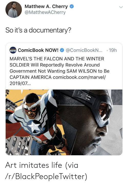 Imitates: Matthew A. Cherry  @MatthewACherry  So it's a documentary?  NOW ComicBook NOW!  comicbook  @ComicBookN... 19h  MARVEL'S THE FALCON AND THE WINTER  SOLDIER Will Reportedly Revolve Around  Government Not Wanting SAM WILSON to Be  CAPTAIN AMERICA comicbook.com/marvel/  2019/07... Art imitates life (via /r/BlackPeopleTwitter)
