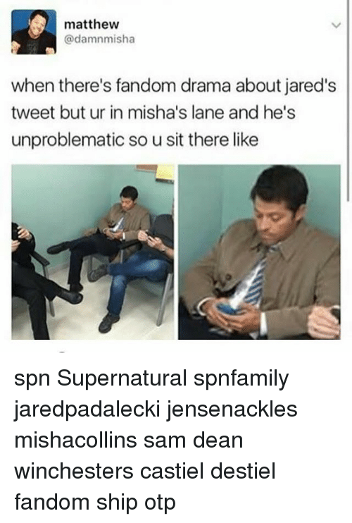 jareds: , matthew  @damnmisha  when there's fandom drama about jared's  tweet but ur in misha's lane and he's  unproblematic so u sit there like spn Supernatural spnfamily jaredpadalecki jensenackles mishacollins sam dean winchesters castiel destiel fandom ship otp