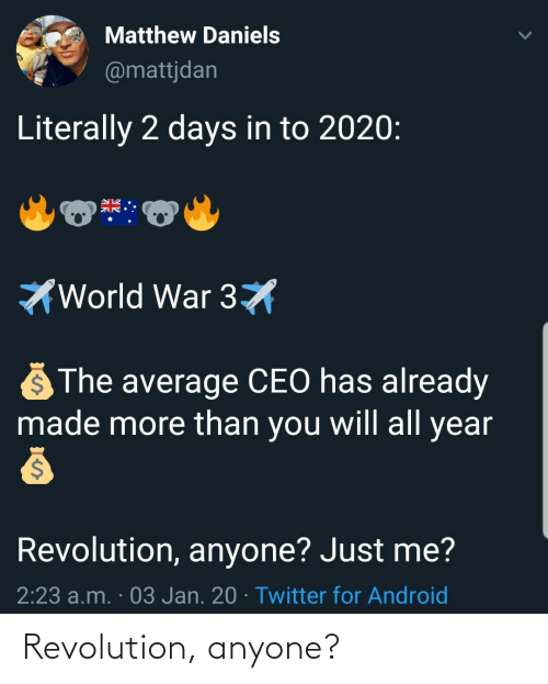 average: Matthew Daniels  @mattjdan  Literally 2 days in to 2020:  World War 3X  The average CEO has already  made more than you will all year  Revolution, anyone? Just me?  2:23 a.m. · 03 Jan. 20 · Twitter for Android Revolution, anyone?