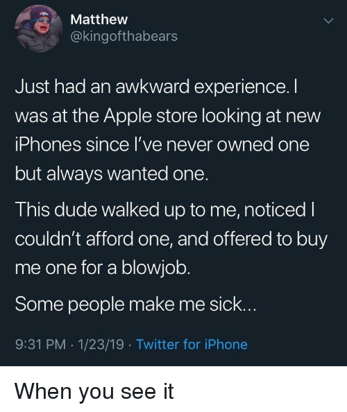 Apple Store: Matthew  @kingofthabears  Just had an awkward experience.I  was at the Apple store looking at new  iPhones since l've never owned one  but always wanted one.  This dude walked up to me, noticed I  couldn't afford one, and offered to buy  me one for a blowjob.  Some people make me sick..  9:31 PM -1/23/19 Twitter for iPhone When you see it