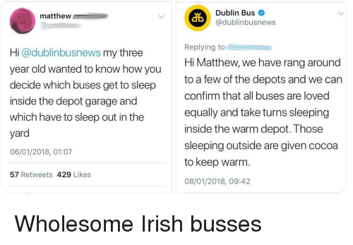 dublin: matthew m  Dublin Bus  @dublinbusnews  Hi @dublinbusnews my three  year old wanted to know how you  decide which buses get to sleep  inside the depot garage and  which have to sleep out in the  yard  06/01/2018, 01:07  Replying to  Hi Matthew, we have rang around  to a few of the depots and we can  confirm that all buses are loved  equally and take turns sleeping  inside the warm depot. Those  sleeping outside are given cocoa  to keep warm.  08/01/2018, 09:42  57 Retweets 429 Likes <p>Wholesome Irish busses</p>