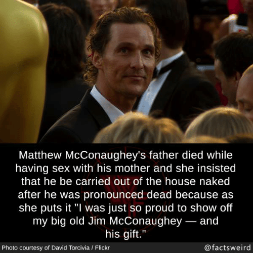 """Memes, Sex, and Flickr: Matthew McConaughey's father died while  having sex with his mother and she insisted  that he be carried out of the house naked  after he was pronounced dead because as  she puts it """"l was just so proud to show off  my big old Jim McConaughey- and  his aift.""""  Photo courtesy of David Torcivia / Flickr  @factsweird"""