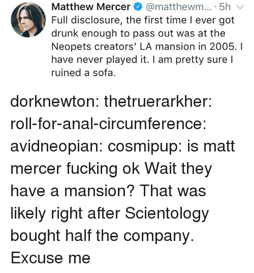 Drunk, Fucking, and Tumblr: Matthew Mercer@matthewm... 5h  Full disclosure, the first time I ever got  drunk enough to pass out was at the  Neopets creators' LA mansion in 2005. I  have never played it. I am pretty sure l  ruined a sofa. dorknewton:  thetruerarkher:  roll-for-anal-circumference:  avidneopian:  cosmipup: is matt mercer fucking ok  Wait they have a mansion?  That was likely right after Scientology bought half the company.  Excuse me