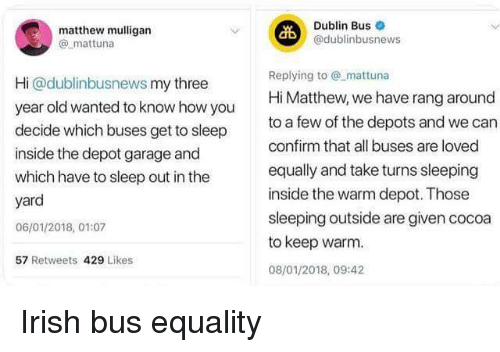 dublin: matthew mulligan  @ mattuna  Dublin Bus  @dublinbusnews  Hi @dublinbusnews my three  year old wanted to know how you  decide which buses get to sleep  inside the depot garage and  which have to sleep out in the  yard  06/01/2018, 01:07  57 Retweets 429 Likes  Replying tomattuna  Hi Matthew, we have rang around  to a few of the depots and we can  confirm that all buses are loved  equally and take turns sleeping  inside the warm depot. Those  sleeping outside are given cocoa  to keep warm  08/01/2018, 09:42 <p>Irish bus equality</p>
