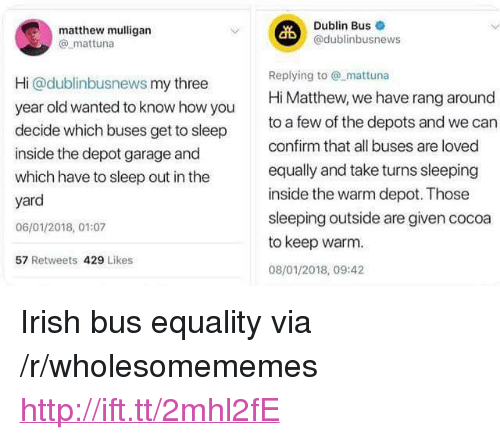 """dublin: matthew mulligan  @ mattuna  Dublin Bus  @dublinbusnews  Hi @dublinbusnews my three  year old wanted to know how you  decide which buses get to sleep  inside the depot garage and  which have to sleep out in the  yard  06/01/2018, 01:07  57 Retweets 429 Likes  Replying tomattuna  Hi Matthew, we have rang around  to a few of the depots and we can  confirm that all buses are loved  equally and take turns sleeping  inside the warm depot. Those  sleeping outside are given cocoa  to keep warm  08/01/2018, 09:42 <p>Irish bus equality via /r/wholesomememes <a href=""""http://ift.tt/2mhl2fE"""">http://ift.tt/2mhl2fE</a></p>"""