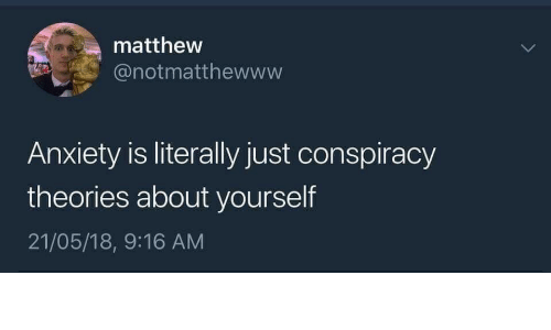 Anxiety, Conspiracy, and Conspiracy Theories: matthew  @notmatthewwvw  Anxiety is literally just conspiracy  theories about yourself  21/05/18, 9:16 AM