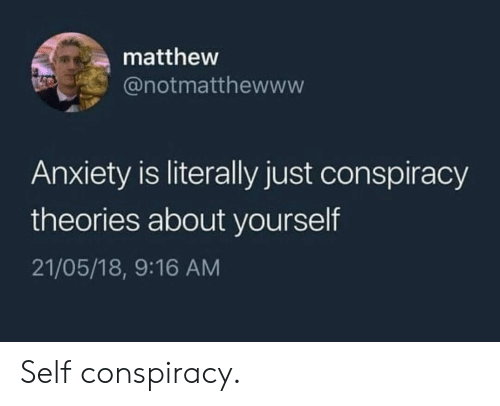 Anxiety, Conspiracy, and Conspiracy Theories: matthew  @notmatthewww  Anxiety is literally just conspiracy  theories about yourself  21/05/18, 9:16 AM Self conspiracy.