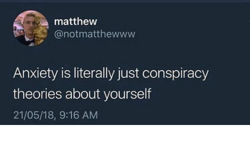 Anxiety, Conspiracy, and Conspiracy Theories: matthew  @notmatthewww  Anxiety is literally just conspiracy  theories about yourself  21/05/18, 9:16 AM