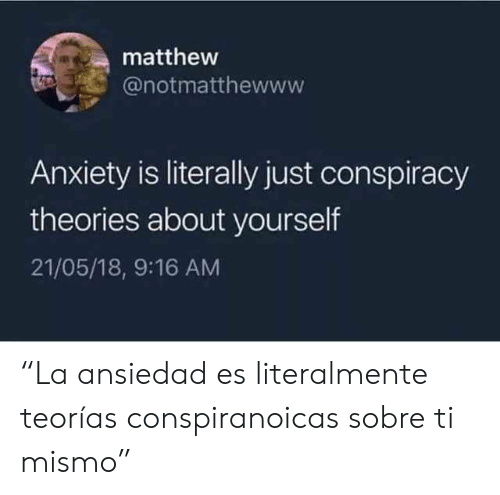 "Anxiety, Conspiracy, and Conspiracy Theories: matthew  @notmatthewww  Anxiety is literally just conspiracy  theories about yourself  21/05/18, 9:16 AM ""La ansiedad es literalmente teorías conspiranoicas sobre ti mismo"""