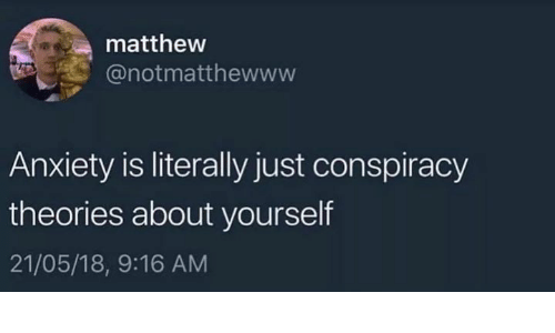 Anxiety, Humans of Tumblr, and Conspiracy: mattheww  @notmatthewww  Anxiety is literally just conspiracy  theories about yourself  21/05/18, 9:16 AM