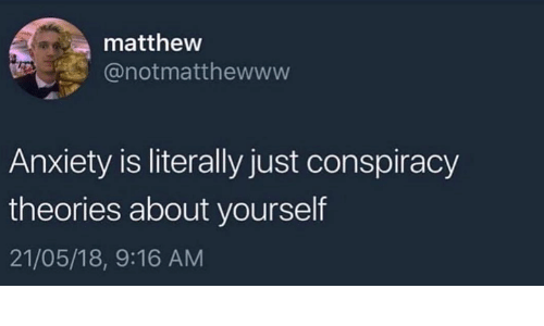 Dank, Anxiety, and Conspiracy: mattheww  @notmatthewwww  Anxiety is literally just conspiracy  theories about yourself  21/05/18, 9:16 AM