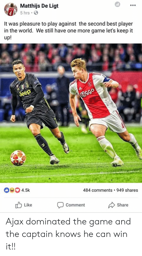 pleasure: Matthijs De Ligt  5 hrs .  It was pleasure to play against the second best player  in the world. We still have one more game let's keep it  up!  484 comments 949 shares  Like  Comment  Share Ajax dominated the game and the captain knows he can win it!!