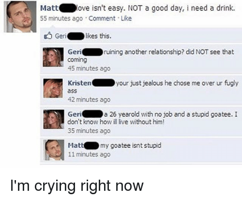 Just Jealous: Mattove isn't easy. NOT a good day, i need a drink.  55 minutes ago . Comment . Like  Geri.  : likes this.  Geriruining another relationship? did NOT see that  coming  45 minutes ago  Kristenyour just jealous he chose me over ur fugly  ass  42 minutes ago  a 26 yearold with no job and a stupid goatee. I  Geri  don't know how ill live without him!  35 minutes ago  Mattmy goatee isnt stupid  11 minutes ago I'm crying right now