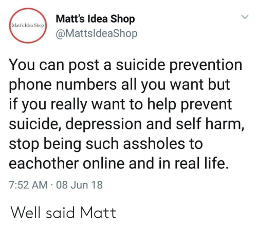 Prevent: Matt's Idea Shop  Matt's Idea Shop  @MattsldeaShop  You can post a suicide prevention  phone numbers all you want but  if you really want to help prevent  suicide, depression and self harm,  stop being such assholes to  eachother online and in real life.  7:52 AM 08 Jun 18 Well said Matt