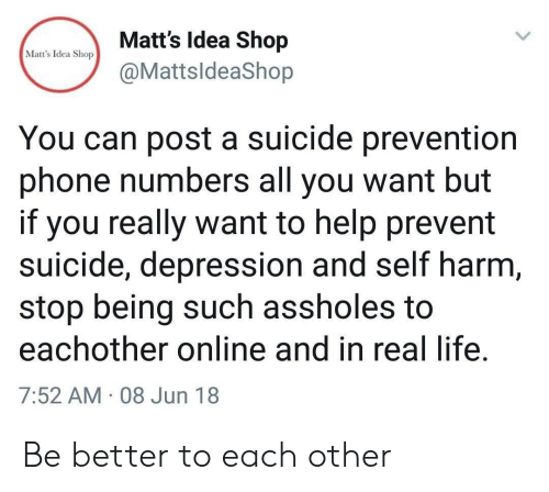 assholes: Matt's Idea Shop  @MattsldeaShop  Matt's Idea Shop  You can post a suicide prevention  phone numbers all you want but  if you really want to help prevent  suicide, depression and self harm  stop being such assholes to  eachother online and in real life  7:52 AM 08 Jun 18 Be better to each other