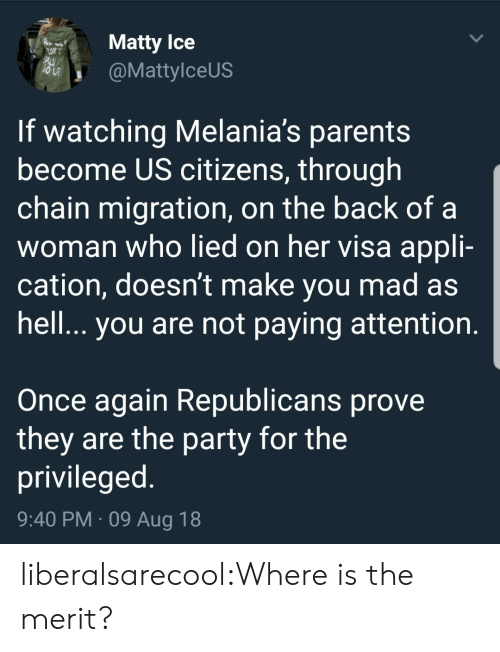 Parents, Party, and Tumblr: Matty lce  @MattylceUS  If watching Melania's parents  become US citizens, through  chain migration, on the back of a  woman who lied on her visa appli-  cation, doesn't make you mad as  hell.. you are not paying attention  Once again Republicans prove  they are the party for the  privileged  9:40 PM 09 Aug 18 liberalsarecool:Where is the merit?