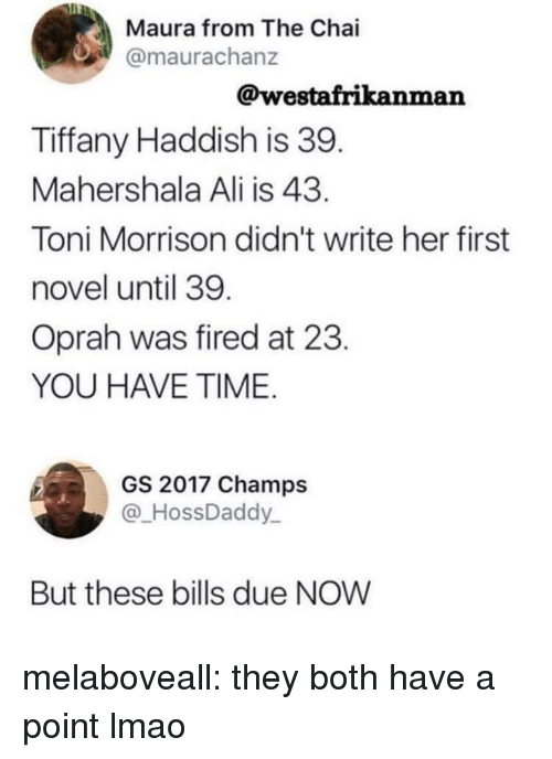 Toni: Maura from The Chai  @maurachanz  @westafrikanman  Tiffany Haddish is 39  Mahershala Ali is 43  Toni Morrison didn't write her first  novel until 39  Oprah was fired at 23  YOU HAVE TIME  GS 2017 Champs  HossDaddy  But these bills due NOW melaboveall: they both have a point lmao