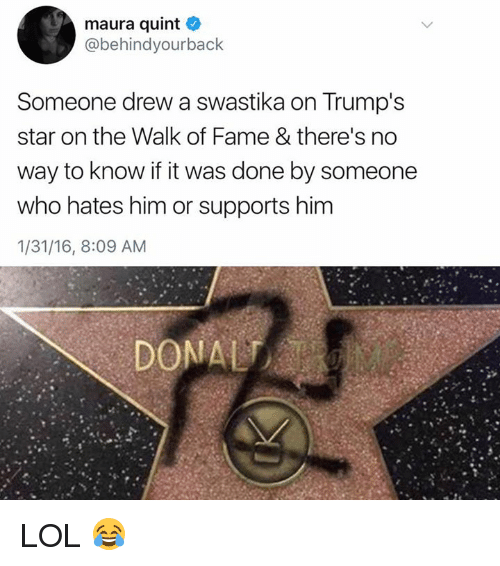 Drewing: maura quint  @behindyourback  Someone drew a swastika on Trump's  star on the Walk of Fame & there's no  way to know if it was done by someone  who hates him or supports him  1/31/16, 8:09 AM LOL 😂