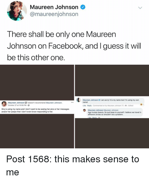 guess.it: Maureen Johnson <  @maureenjohnsorn  Tnere shnall be only one Maureen  Johnson on Facebook, and I guess it will  be this other one  Maureen Johnson I am sorry! It is my name too! I'm using my own  name!  Maureen Johnson  October 27 at 10:08 PM  doesn't recommend Maureen Johnson.  Like Reply Commented on by Maureen Johnson [)-4h Edited  She is using my name and I don't want to be seeing her pics or her messages  and/or her peeps that I don't even know responding to her  Maureen Johnson Maureen Johnson  Age trumps beauty. So just keep to yourself. I believe we travel in  dlfferent circles so shouldn't be a problem Post 1568: this makes sense to me