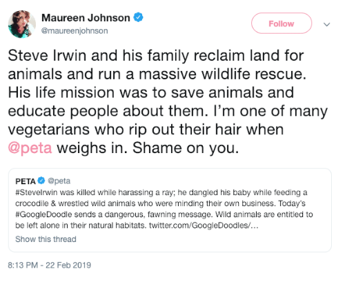 Being Alone, Animals, and Family: Maureen Johnson  @maureenjohnson  Follow  Steve Irwin and his family reclaim land for  animals and run a massive wildlife rescue.  His life mission was to save animals and  educate people about them. I'm one of many  vegetarians who rip out their hair when  @peta weighs in. Shame on you.  PETA@peta  #SteveIrwin was killed while harassing a ray; he dangled his baby while feeding a  crocodile & wrestled wild animals who were minding their own business. Today's  #GoogleDoodle sends a dangerous, awning message. Wild animals are entitled to  be left alone in their natural habitats. twitter.com/GoogleDoodles/  Show this thread  8:13 PM - 22 Feb 2019