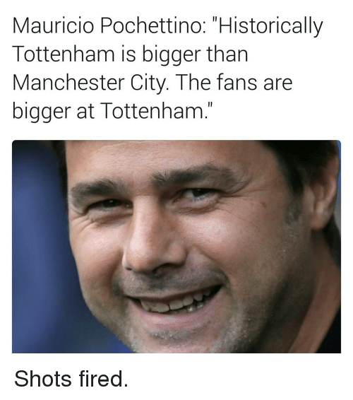 "Shot Fired: Mauricio Pochettino: ""Historically  Tottenham is bigger than  Manchester City. The fans are  bigger at Tottenham Shots fired."