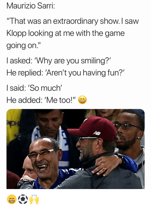 """Fun I: Maurizio Sarri;  """" I hat was an extraordinary show. I saw  Klopp looking at me with the game  going on.'""""  l asked: """"Why are you smiling?'  He replied: 'Aren't you having fun?'  I said: 'So much'  He added: 'Me too!"""" 😁⚽️🙌"""