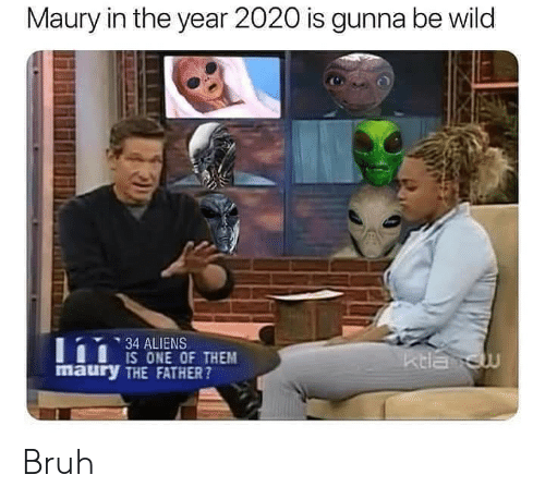 Gunna: Maury in the year 2020 is gunna be wild  34 ALIENS  IS ONE OF THEM  maury THE FATHER?  ktla cw Bruh