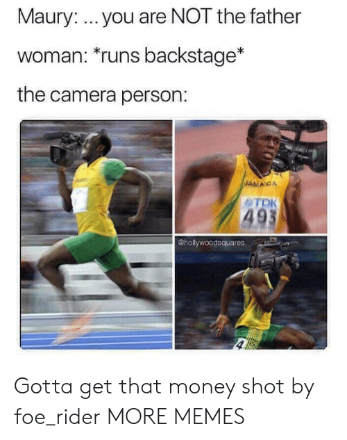 foe: Maury: you are NOT the father  woman: runs backstage*  the camera person:  JAMACA  TDK  49  @hollywoodsquares Gotta get that money shot by foe_rider MORE MEMES