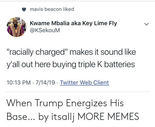 """Dank, Memes, and Target: mavis beacon liked  Kwame Mbalia aka Key Lime Fly  @KSekouM  """"racially charged"""" makes it sound like  y'all out here buying triple K batteries  10:13 PM 7/14/19 Twitter Web Client When Trump Energizes His Base… by itsallj MORE MEMES"""