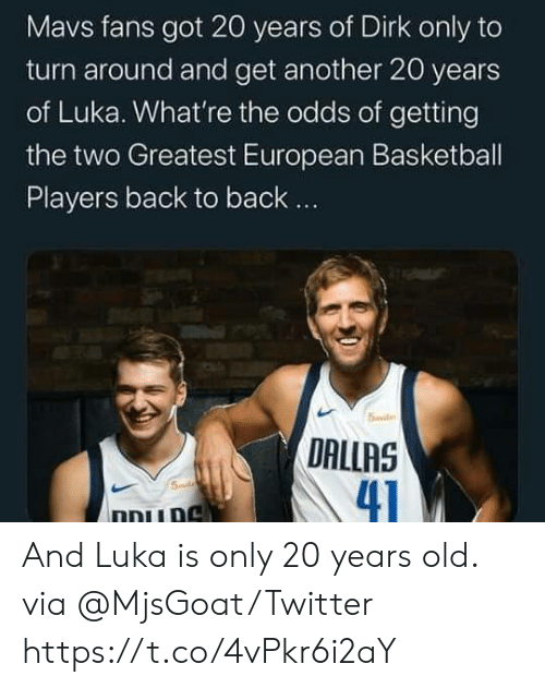 Back to Back, Basketball, and Memes: Mavs fans got 20 years of Dirk only to  turn around and get another 20 years  of Luka. What're the odds of getting  the two Greatest European Basketball  Players back to back..  5ile  DALLAS  41  Smd  ו And Luka is only 20 years old.  via @MjsGoat/Twitter https://t.co/4vPkr6i2aY