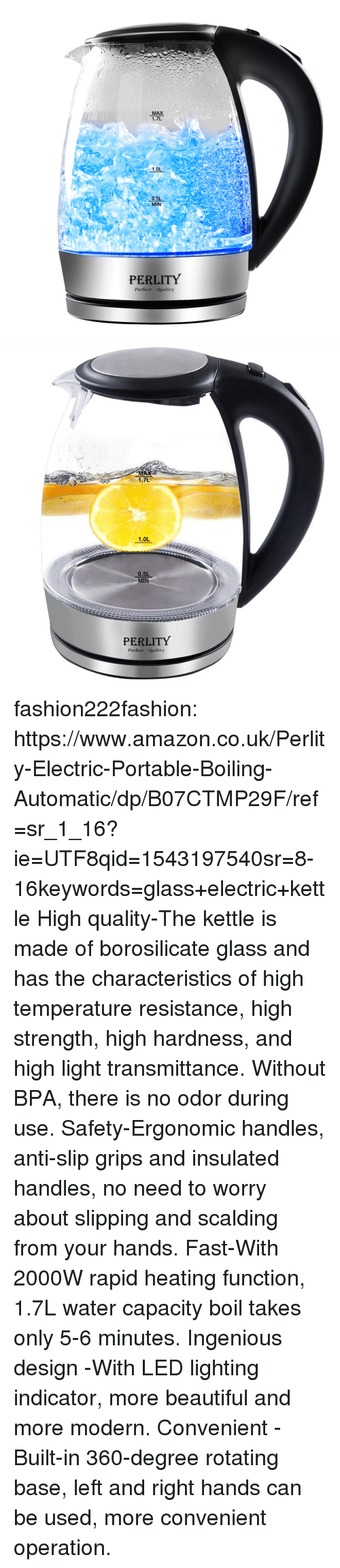hardness: MAX  1.7L  1.0L  0.5L  MIN  PERLITY  Perfect Quality   MA  1.7L  1.0L  0.5L  MIN  PERLITY  Perfect Qualicy fashion222fashion: https://www.amazon.co.uk/Perlity-Electric-Portable-Boiling-Automatic/dp/B07CTMP29F/ref=sr_1_16?ie=UTF8qid=1543197540sr=8-16keywords=glass+electric+kettle   High quality-The kettle is made of borosilicate glass and has the characteristics of high temperature resistance, high strength, high hardness, and high light transmittance. Without BPA, there is no odor during use. Safety-Ergonomic handles, anti-slip grips and insulated handles, no need to worry about slipping and scalding from your hands. Fast-With 2000W rapid heating function, 1.7L water capacity boil takes only 5-6 minutes. Ingenious design -With LED lighting indicator, more beautiful and more modern. Convenient -Built-in 360-degree rotating base, left and right hands can be used, more convenient operation.