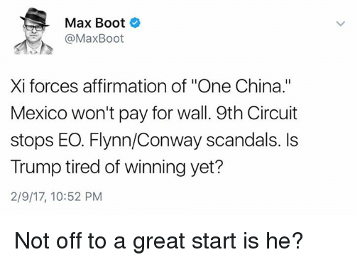 "Affirmative: Max Boot  @Max Boot  Xi forces affirmation of ""One China.""  Mexico won't pay for wall. 9th Circuit  stops EO. Flynn/Conway scandals. Is  Trump tired of winning yet?  2/9/17, 10:52 PM Not off to a great start is he?"