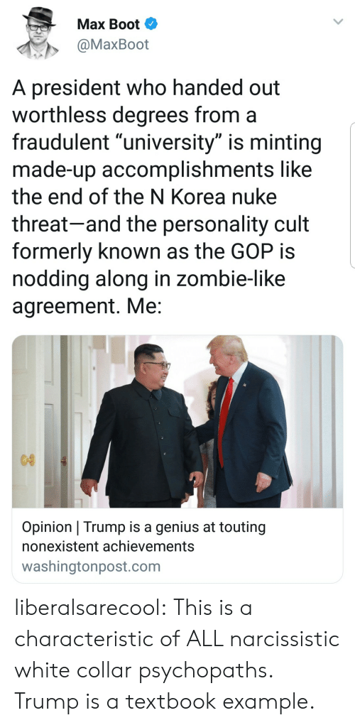 """formerly: Max Boot  @MaxBoot  A president who handed out  worthless degrees from a  fraudulent """"university"""" is minting  made-up accomplishments like  the end of the N Korea nuke  threat-and the personality cult  formerly known as the GOP is  noddina along in zombie-like  agreement. Me  Opinion Trump is a genius at touting  nonexistent achievements  washingtonpost.com liberalsarecool: This is a characteristic of ALL narcissistic white collar psychopaths. Trump is a textbook example."""