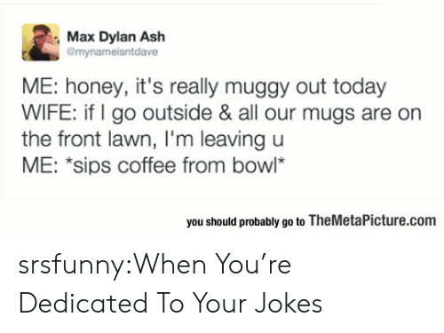 mugs: Max Dylan Ash  mynameisntdave  ME: honey, it's really muggy out today  WIFE: if go outside & all our mugs are orn  the front lawn, I'm leaving u  ME: *sips coffee from bowl*  you should probably go to TheMetaPicture.com srsfunny:When You're Dedicated To Your Jokes