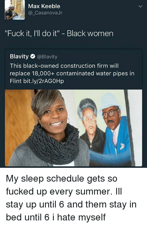 "Memes, Summer, and Black: Max Keeble  Casanova Jr  ""Fuck it, I'll do it"" Black women  Blavity  @Blavity  This black-owned construction firm will  replace 18,000 contaminated water pipes in  Flint bit.ly/2rAG0Hp My sleep schedule gets so fucked up every summer. Ill stay up until 6 and them stay in bed until 6 i hate myself"